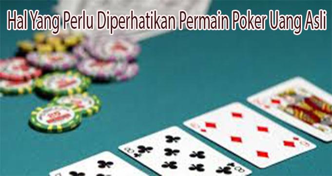 Hal Yang Perlu Diperhatikan Permain Poker Uang Asli