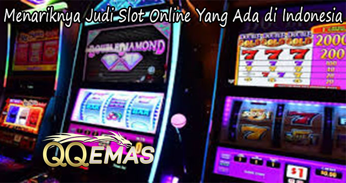 Menariknya Judi Slot Online Yang Ada di Indonesia